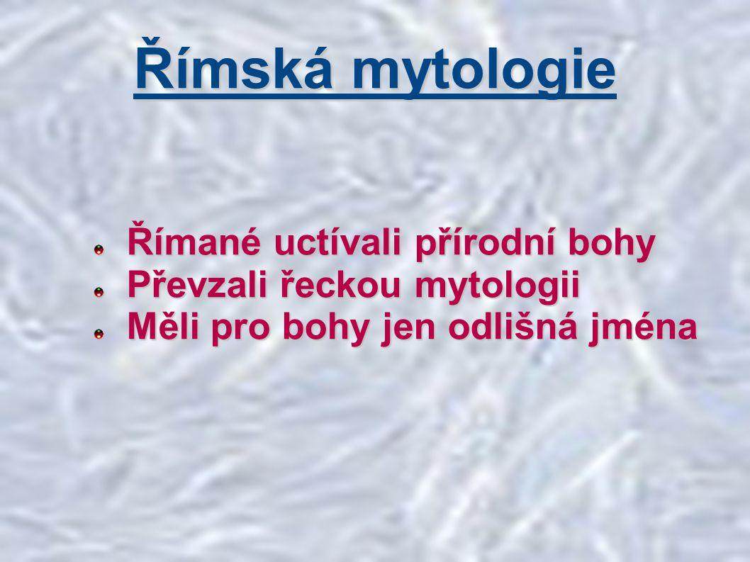Římané uctívali přírodní bohy Římané uctívali přírodní bohy Převzali řeckou mytologii Převzali řeckou mytologii Měli pro bohy jen odlišná jména Měli p