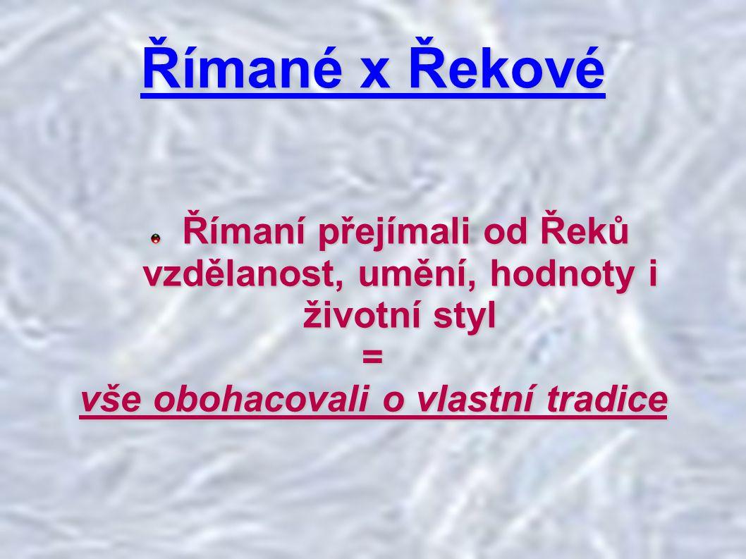 Římané x Řekové Římaní přejímali od Řeků vzdělanost, umění, hodnoty i životní styl Římaní přejímali od Řeků vzdělanost, umění, hodnoty i životní styl= vše obohacovali o vlastní tradice