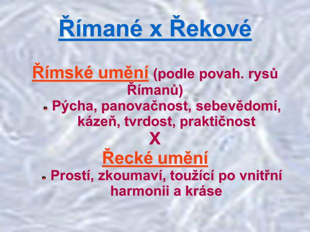 Římané x Řekové Římské umění (podle povah. rysů Římanů) Pýcha, panovačnost, sebevědomí, kázeň, tvrdost, praktičnost X Řecké umění Prostí, zkoumaví, to