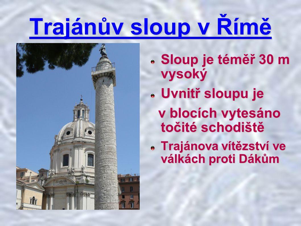 Trajánův sloup v Římě Sloup je téměř 30 m vysoký Uvnitř sloupu je v blocích vytesáno točité schodiště v blocích vytesáno točité schodiště Trajánova vítězství ve válkách proti Dákům