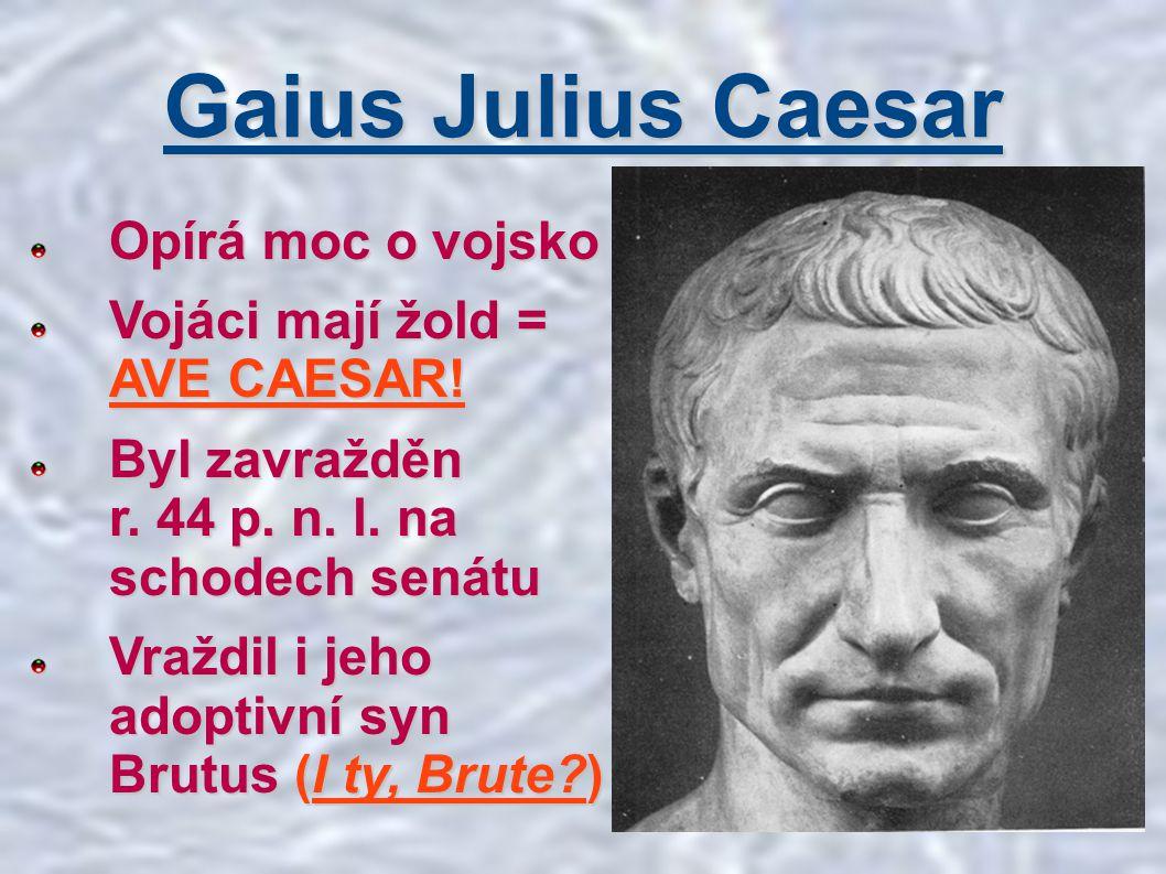 Gaius Julius Caesar Opírá moc o vojsko Vojáci mají žold = AVE CAESAR! Byl zavražděn r. 44 p. n. l. na schodech senátu Vraždil i jeho adoptivní syn Bru