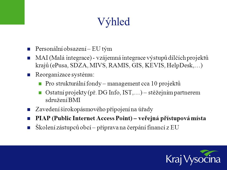 Výhled  Personální obsazení – EU tým  MAI (Malá integrace) - vzájemná integrace výstupů dílčích projektů krajů (ePusa, SDZA, MIVS, RAMIS, GIS, KEVIS, HelpDesk,…)  Reorganizace systému:  Pro strukturální fondy – management cca 10 projektů  Ostatní projekty (př.