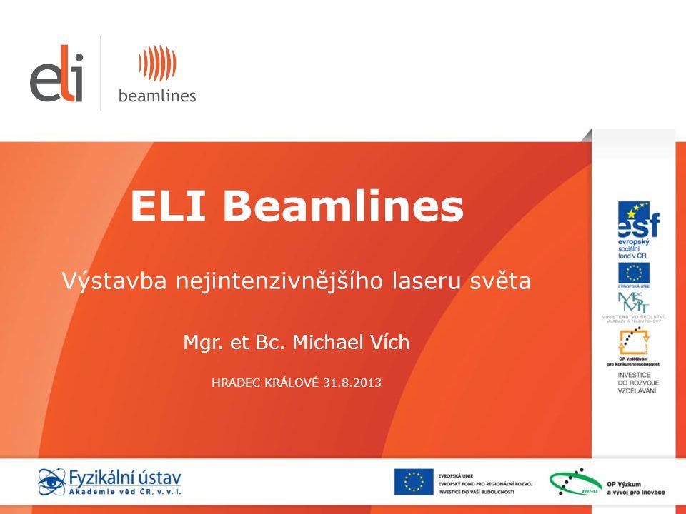ELI Beamlines Výstavba nejintenzivnějšího laseru světa Mgr. et Bc. Michael Vích HRADEC KRÁLOVÉ 31.8.2013