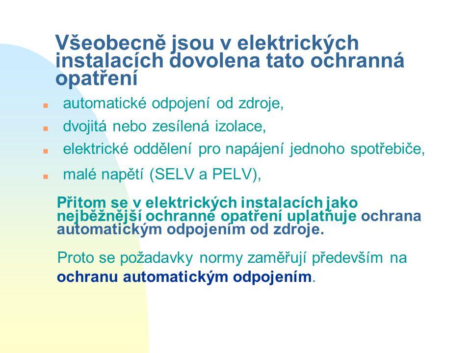 Všeobecně jsou v elektrických instalacích dovolena tato ochranná opatření n automatické odpojení od zdroje, n dvojitá nebo zesílená izolace, n elektrické oddělení pro napájení jednoho spotřebiče, n malé napětí (SELV a PELV), Přitom se v elektrických instalacích jako nejběžnější ochranné opatření uplatňuje ochrana automatickým odpojením od zdroje.