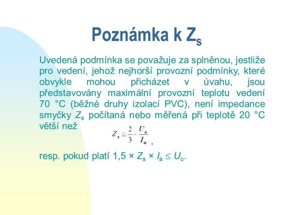 Poznámka k Z s Uvedená podmínka se považuje za splněnou, jestliže pro vedení, jehož nejhorší provozní podmínky, které obvykle mohou přicházet v úvahu, jsou představovány maximální provozní teplotu vedení 70 °C (běžné druhy izolací PVC), není impedance smyčky Z s počítaná nebo měřená při teplotě 20 °C větší než, resp.