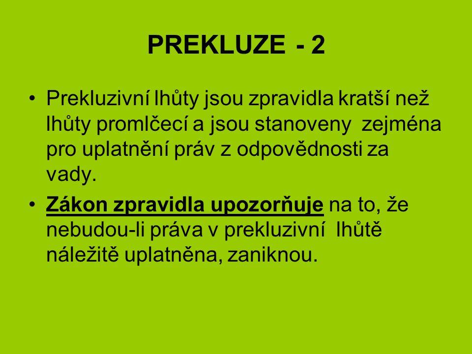 PREKLUZE - 2 •Prekluzivní lhůty jsou zpravidla kratší než lhůty promlčecí a jsou stanoveny zejména pro uplatnění práv z odpovědnosti za vady. •Zákon z