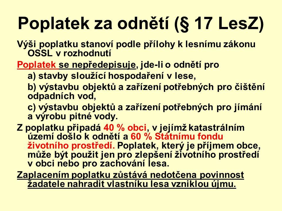 Poplatek za odnětí (§ 17 LesZ) Výši poplatku stanoví podle přílohy k lesnímu zákonu OSSL v rozhodnutí Poplatek se nepředepisuje, jde-li o odnětí pro a