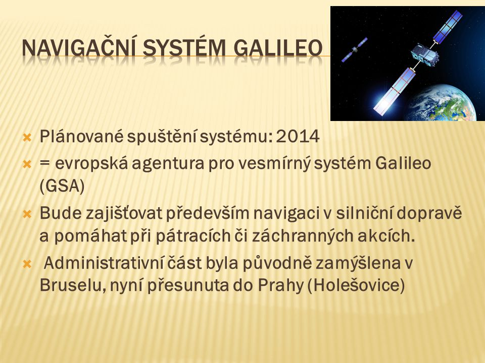  Plánované spuštění systému: 2014  = evropská agentura pro vesmírný systém Galileo (GSA)  Bude zajišťovat především navigaci v silniční dopravě a pomáhat při pátracích či záchranných akcích.