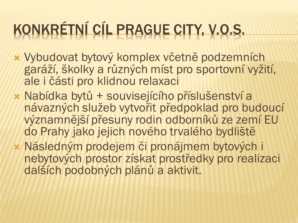  Vybudovat bytový komplex včetně podzemních garáží, školky a různých míst pro sportovní vyžití, ale i části pro klidnou relaxaci  Nabídka bytů + souvisejícího příslušenství a návazných služeb vytvořit předpoklad pro budoucí významnější přesuny rodin odborníků ze zemí EU do Prahy jako jejich nového trvalého bydliště  Následným prodejem či pronájmem bytových i nebytových prostor získat prostředky pro realizaci dalších podobných plánů a aktivit.
