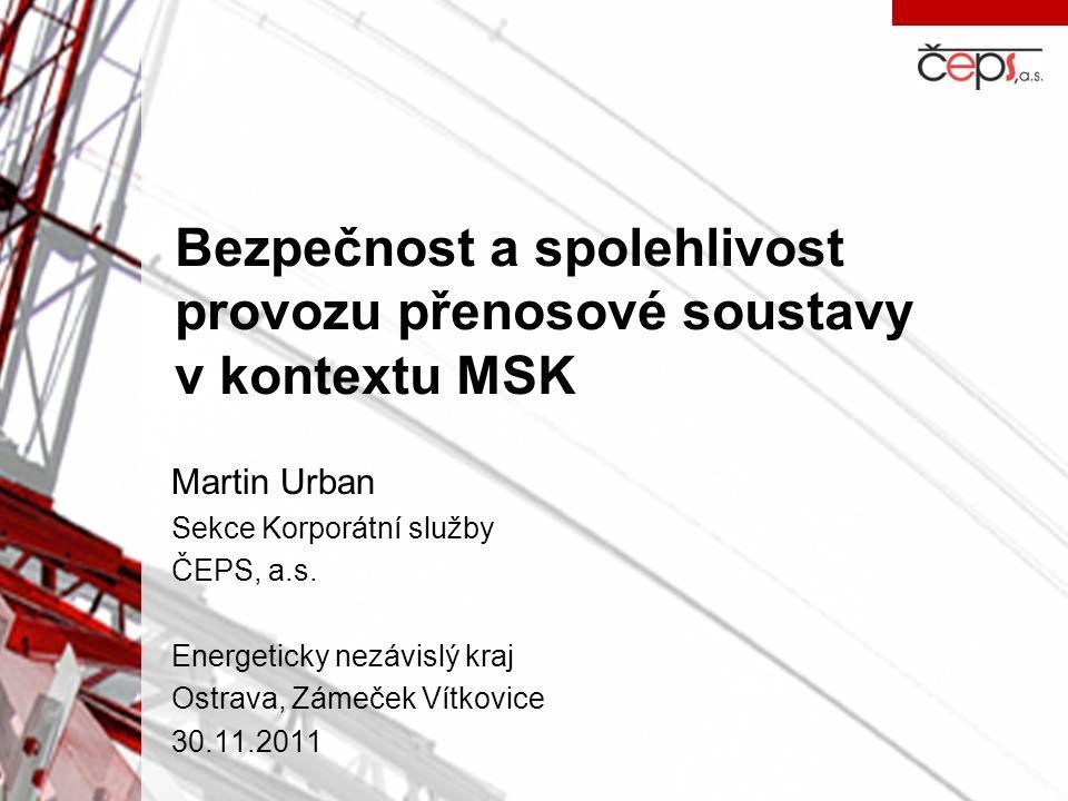 Bezpečnost a spolehlivost provozu přenosové soustavy v kontextu MSK Martin Urban Sekce Korporátní služby ČEPS, a.s. Energeticky nezávislý kraj Ostrava