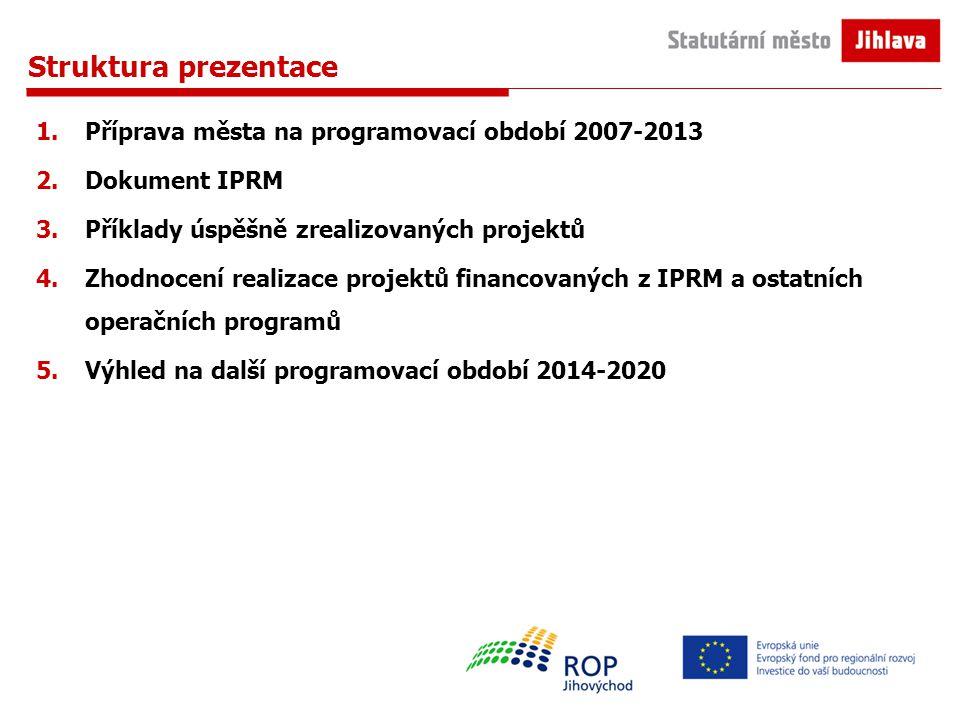 Struktura prezentace 1.Příprava města na programovací období 2007-2013 2.Dokument IPRM 3.Příklady úspěšně zrealizovaných projektů 4.Zhodnocení realizace projektů financovaných z IPRM a ostatních operačních programů 5.Výhled na další programovací období 2014-2020