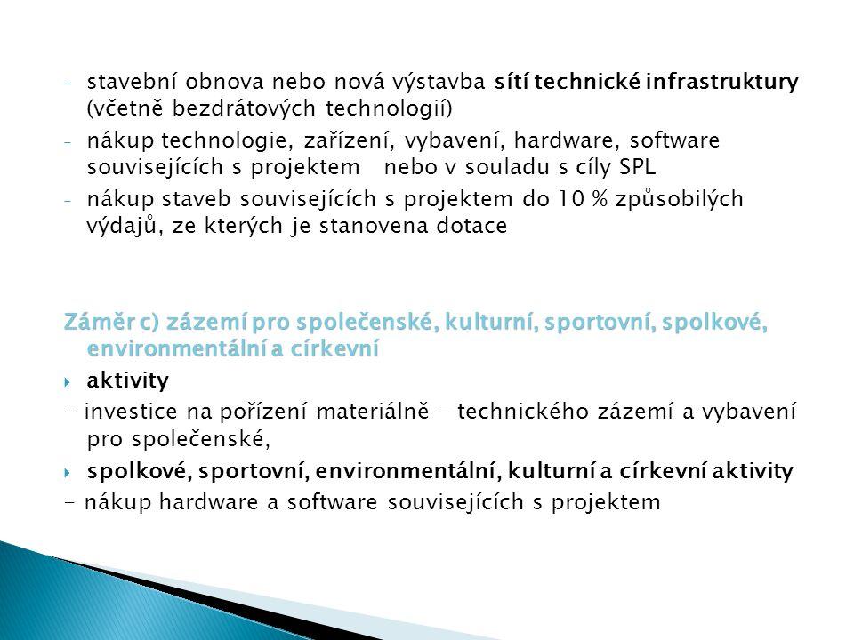 - stavební obnova nebo nová výstavba sítí technické infrastruktury (včetně bezdrátových technologií) - nákup technologie, zařízení, vybavení, hardware, software souvisejících s projektem nebo v souladu s cíly SPL - nákup staveb souvisejících s projektem do 10 % způsobilých výdajů, ze kterých je stanovena dotace Záměr c) zázemí pro společenské, kulturní, sportovní, spolkové, environmentální a církevní  aktivity - investice na pořízení materiálně – technického zázemí a vybavení pro společenské,  spolkové, sportovní, environmentální, kulturní a církevní aktivity - nákup hardware a software souvisejících s projektem