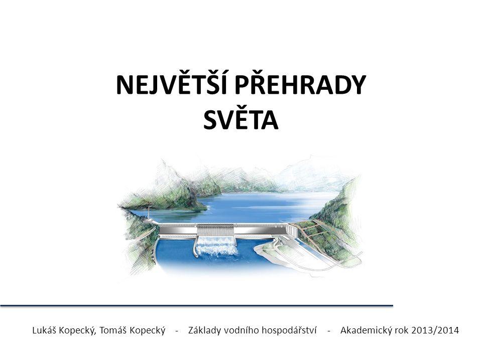 NEJVĚTŠÍ PŘEHRADY SVĚTA Lukáš Kopecký, Tomáš Kopecký - Základy vodního hospodářství - Akademický rok 2013/2014