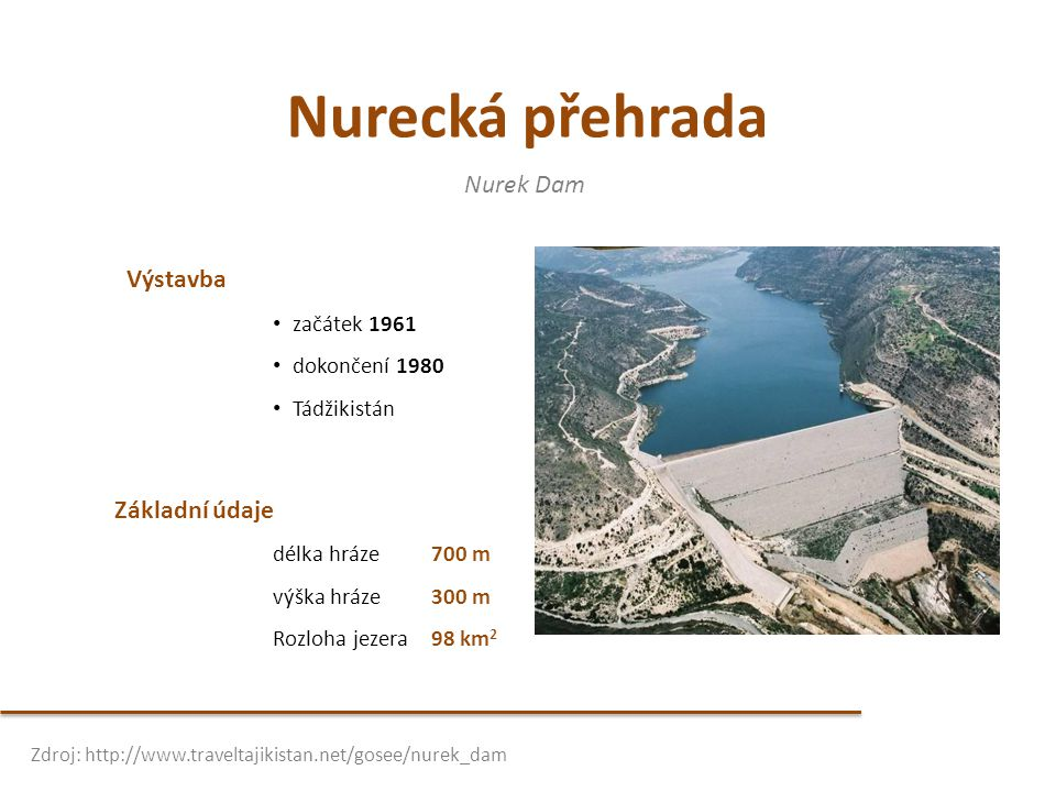 Nurecká přehrada Výstavba • začátek 1961 • dokončení 1980 • Tádžikistán Nurek Dam Zdroj: http://www.traveltajikistan.net/gosee/nurek_dam Základní údaj