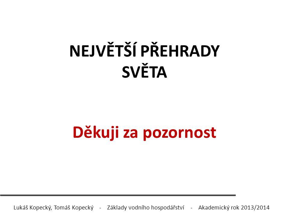 NEJVĚTŠÍ PŘEHRADY SVĚTA Děkuji za pozornost Lukáš Kopecký, Tomáš Kopecký - Základy vodního hospodářství - Akademický rok 2013/2014
