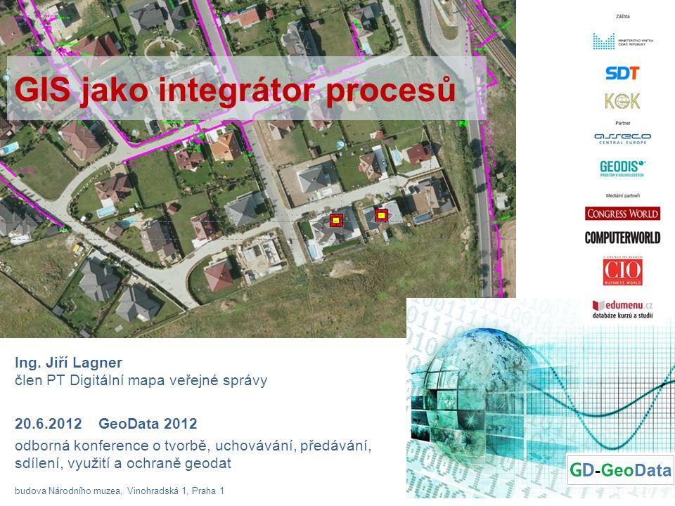 GIS jako integrátor procesů Ing. Jiří Lagner člen PT Digitální mapa veřejné správy 20.6.2012 GeoData 2012 odborná konference o tvorbě, uchovávání, pře