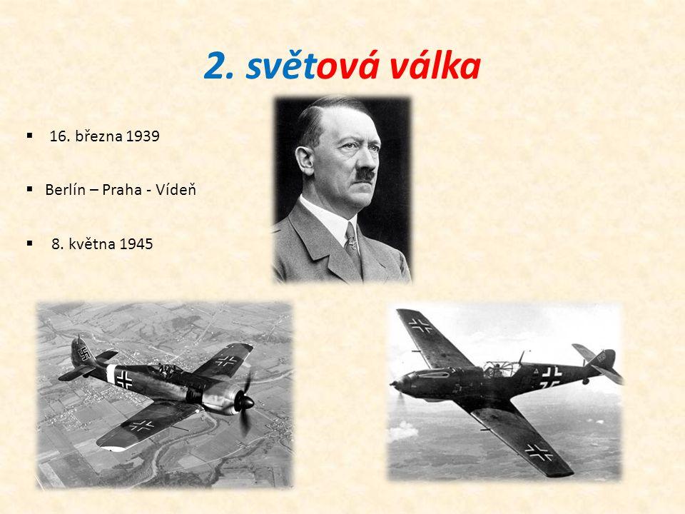 2. světová válka  16. března 1939  Berlín – Praha - Vídeň  8. května 1945