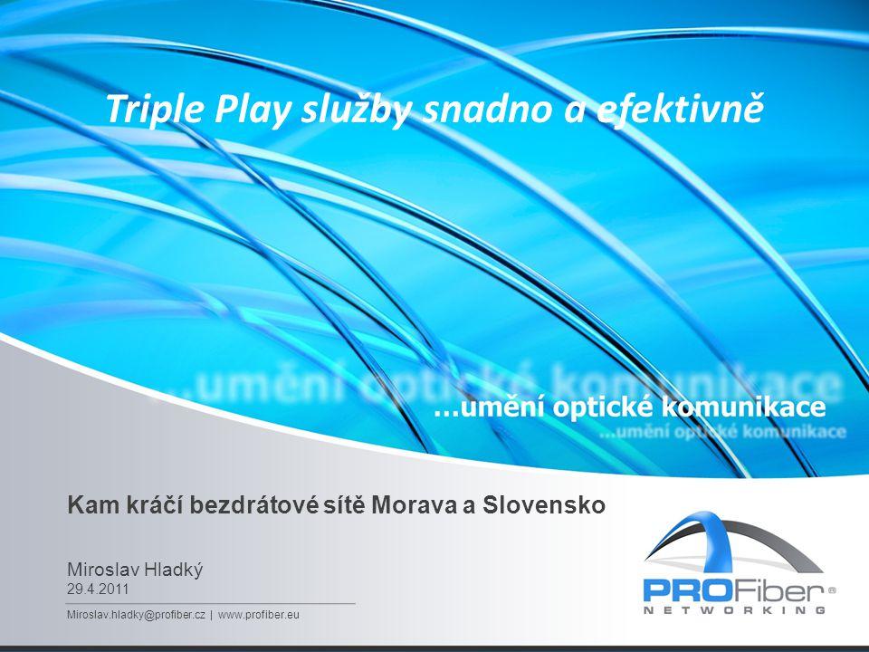 Kam kráčí bezdrátové sítě Morava a Slovensko Miroslav Hladký 29.4.2011 Miroslav.hladky@profiber.cz | www.profiber.eu Triple Play služby snadno a efektivně