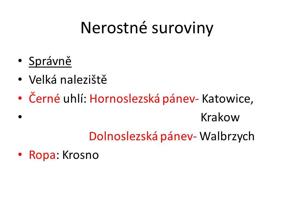 Nerostné suroviny • Správně • Velká naleziště • Černé uhlí: Hornoslezská pánev- Katowice, • Krakow Dolnoslezská pánev- Walbrzych • Ropa: Krosno