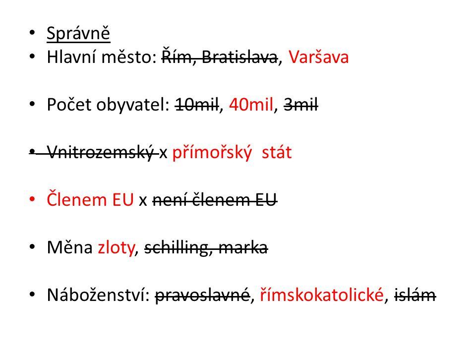 • Správně • Hlavní město: Řím, Bratislava, Varšava • Počet obyvatel: 10mil, 40mil, 3mil • Vnitrozemský x přímořský stát • Členem EU x není členem EU • Měna zloty, schilling, marka • Náboženství: pravoslavné, římskokatolické, islám