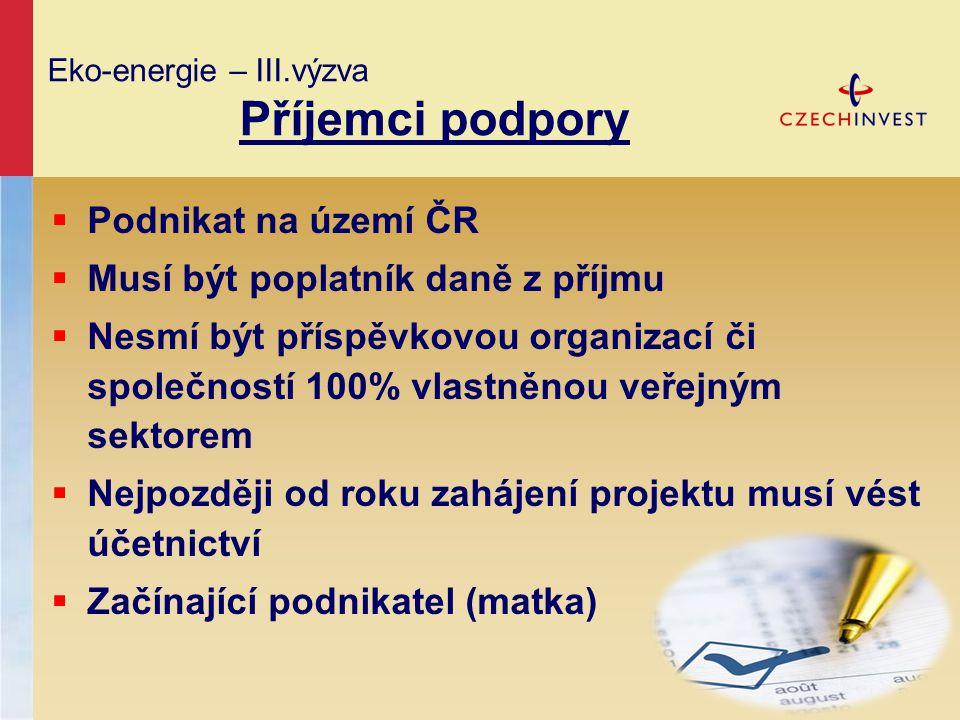 Eko-energie – III.výzva Příjemci podpory  Podnikat na území ČR  Musí být poplatník daně z příjmu  Nesmí být příspěvkovou organizací či společností