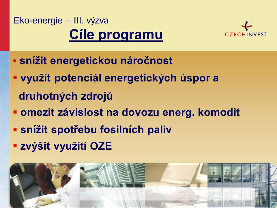 Eko-energie – III. výzva Cíle programu  snížit energetickou náročnost  využít potenciál energetických úspor a druhotných zdrojů  omezit závislost n