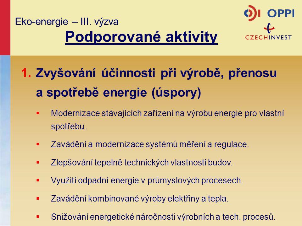 Eko-energie – III. výzva Podporované aktivity 1.Zvyšování účinnosti při výrobě, přenosu a spotřebě energie (úspory)  Modernizace stávajících zařízení