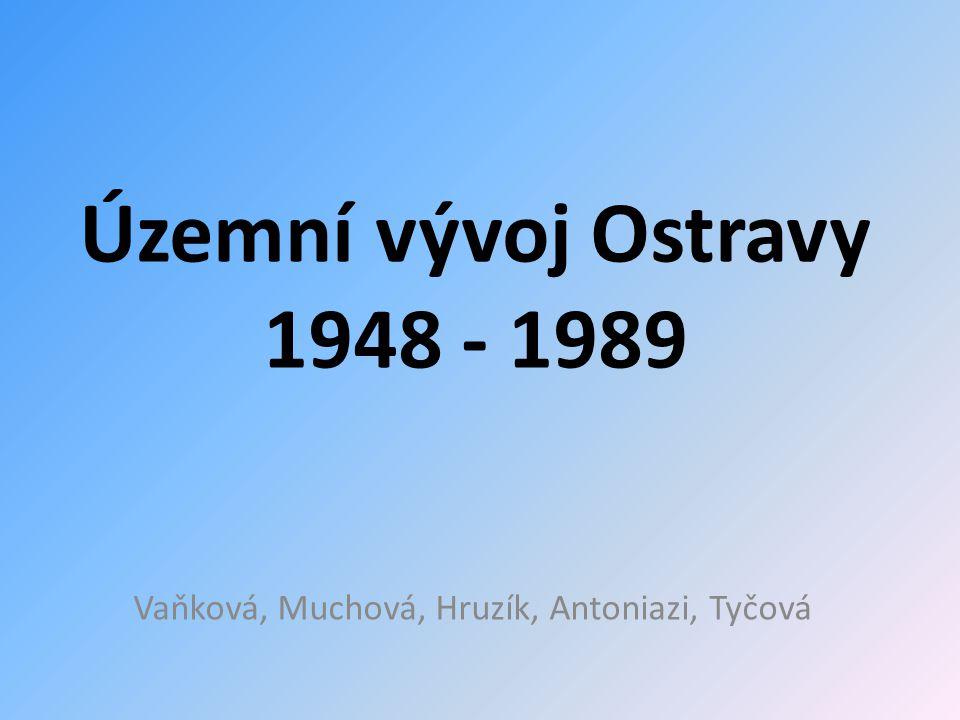 Územní vývoj Ostravy 1948 - 1989 Vaňková, Muchová, Hruzík, Antoniazi, Tyčová