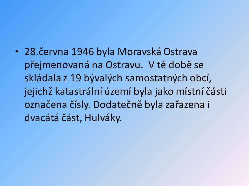 • 28.června 1946 byla Moravská Ostrava přejmenovaná na Ostravu. V té době se skládala z 19 bývalých samostatných obcí, jejichž katastrální území byla