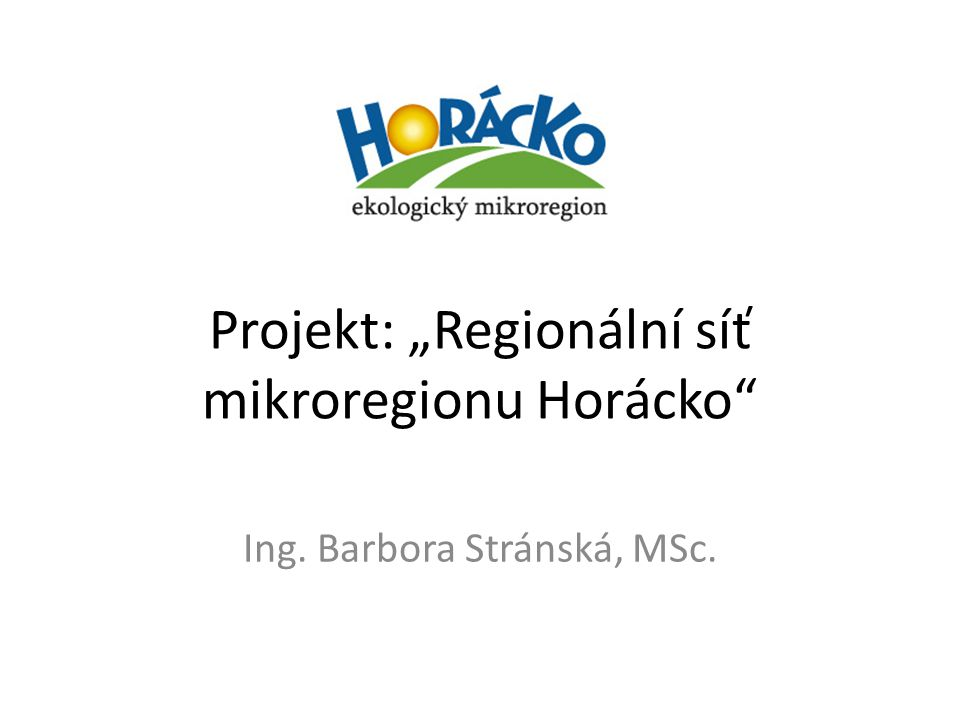 """Projekt: """"Regionální síť mikroregionu Horácko"""" Ing. Barbora Stránská, MSc."""