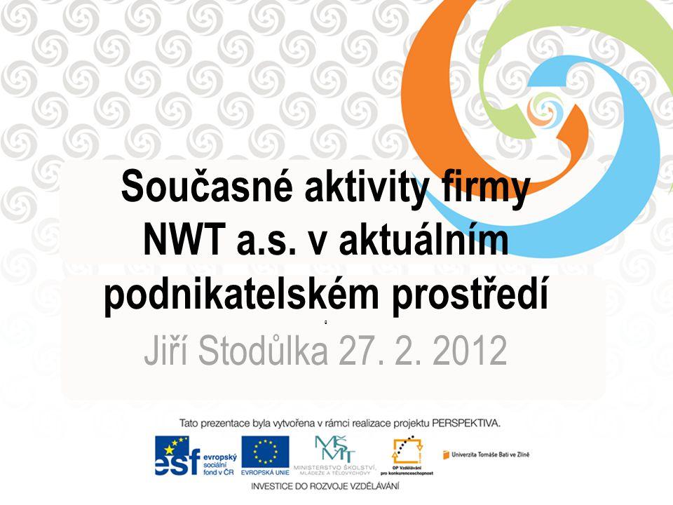 Současné aktivity firmy NWT a.s. v aktuálním podnikatelském prostředí g Jiří Stodůlka 27. 2. 2012