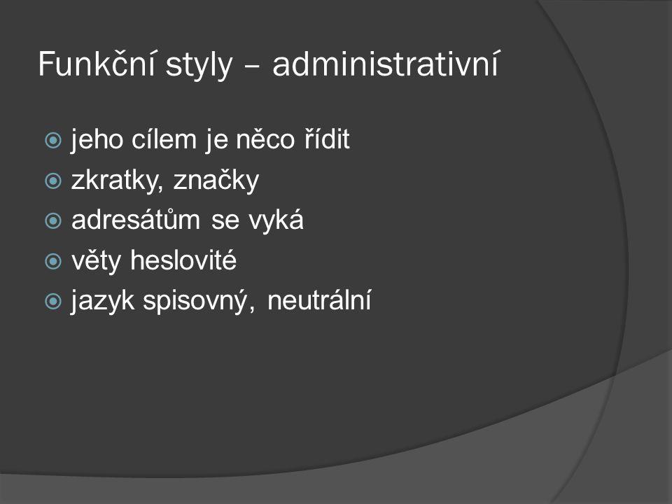 Funkční styly – administrativní  jeho cílem je něco řídit  zkratky, značky  adresátům se vyká  věty heslovité  jazyk spisovný, neutrální