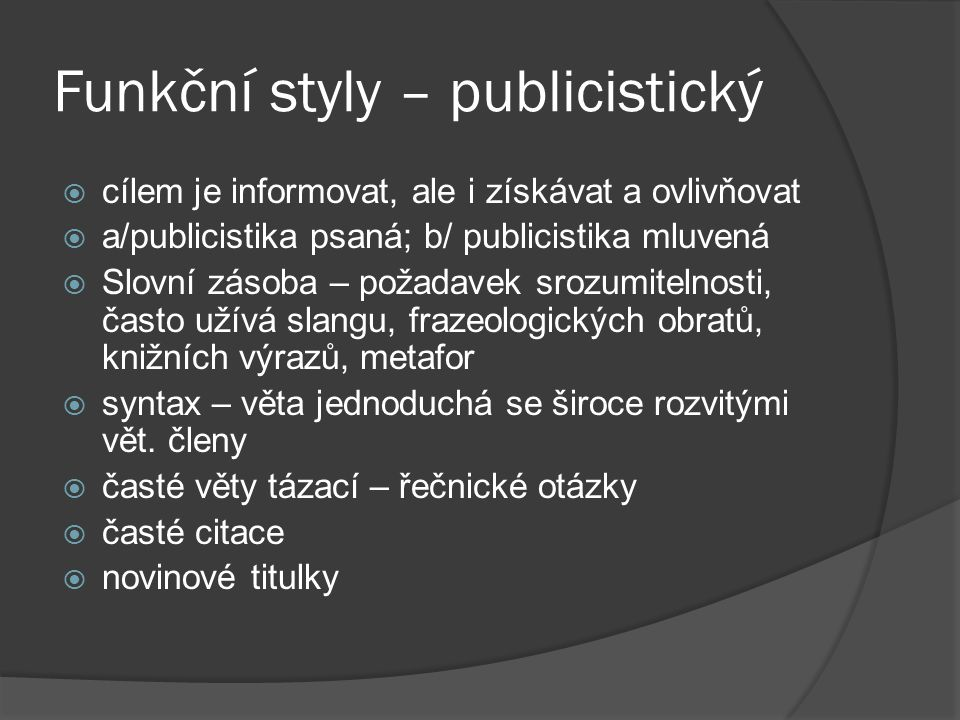 Funkční styly – publicistický  cílem je informovat, ale i získávat a ovlivňovat  a/publicistika psaná; b/ publicistika mluvená  Slovní zásoba – požadavek srozumitelnosti, často užívá slangu, frazeologických obratů, knižních výrazů, metafor  syntax – věta jednoduchá se široce rozvitými vět.