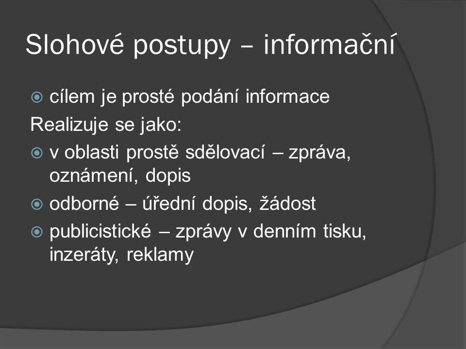 Slohové postupy – informační  cílem je prosté podání informace Realizuje se jako:  v oblasti prostě sdělovací – zpráva, oznámení, dopis  odborné – úřední dopis, žádost  publicistické – zprávy v denním tisku, inzeráty, reklamy