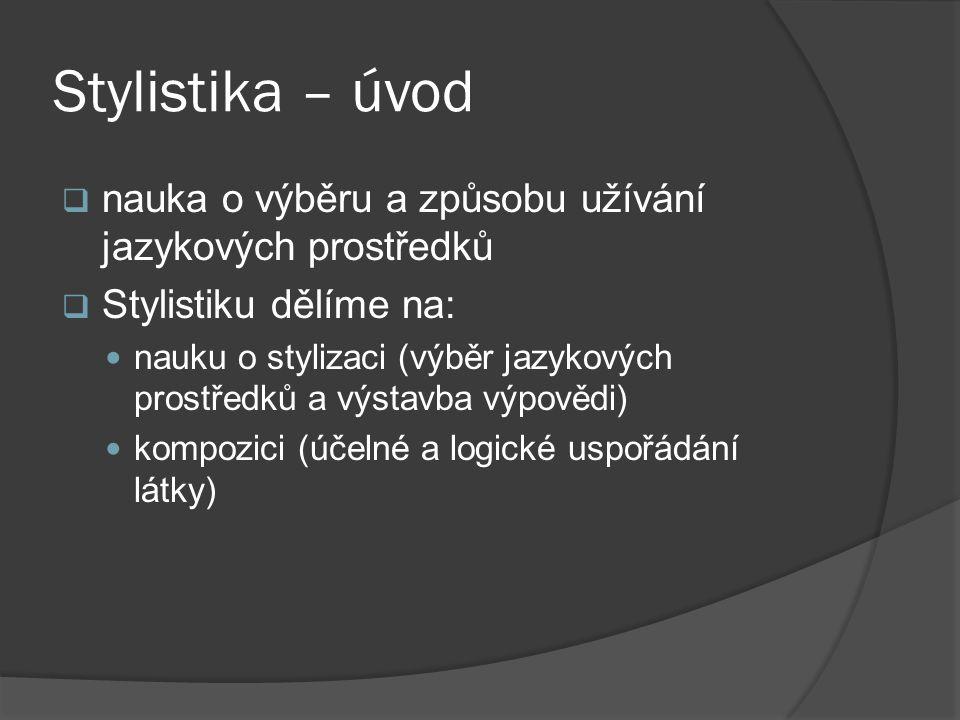 Stylistika – úvod  nauka o výběru a způsobu užívání jazykových prostředků  Stylistiku dělíme na:  nauku o stylizaci (výběr jazykových prostředků a výstavba výpovědi)  kompozici (účelné a logické uspořádání látky)