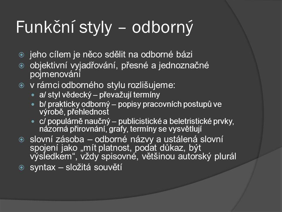 """Funkční styly – odborný  jeho cílem je něco sdělit na odborné bázi  objektivní vyjadřování, přesné a jednoznačné pojmenování  v rámci odborného stylu rozlišujeme:  a/ styl vědecký – převažují termíny  b/ prakticky odborný – popisy pracovních postupů ve výrobě, přehlednost  c/ populárně naučný – publicistické a beletristické prvky, názorná přirovnání, grafy, termíny se vysvětlují  slovní zásoba – odborné názvy a ustálená slovní spojení jako """"mít platnost, podat důkaz, být výsledkem , vždy spisovné, většinou autorský plurál  syntax – složitá souvětí"""