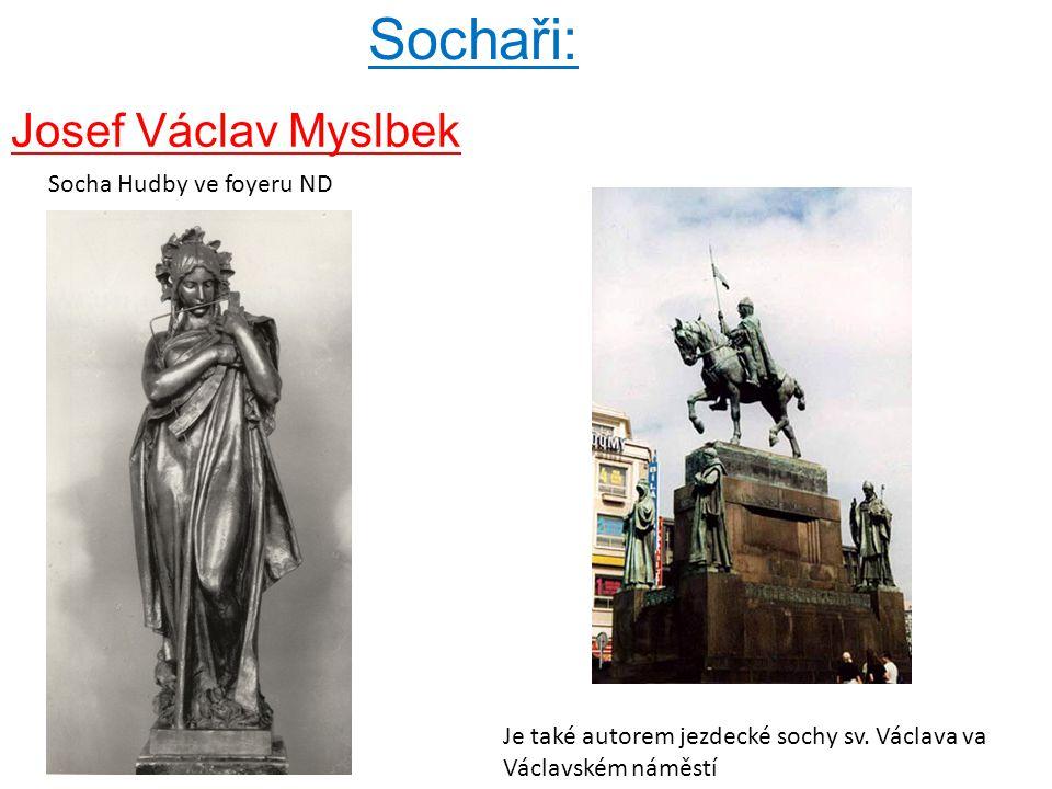 Sochaři: Josef Václav Myslbek Je také autorem jezdecké sochy sv. Václava va Václavském náměstí Socha Hudby ve foyeru ND