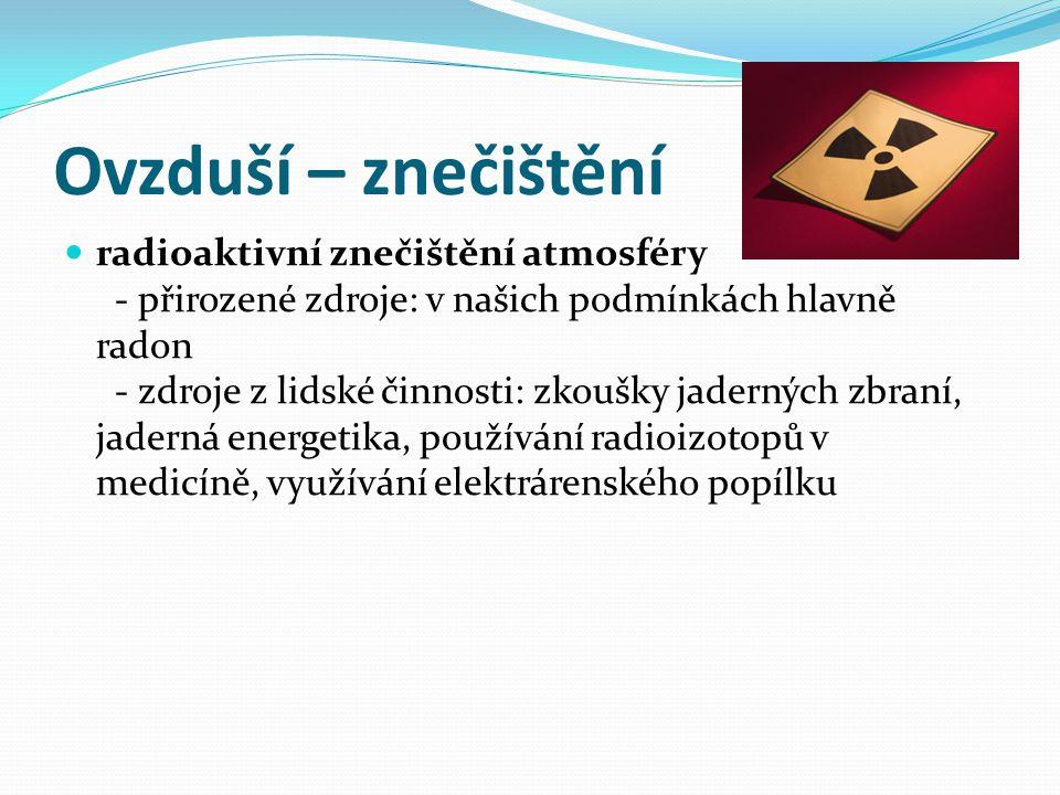 Ovzduší – znečištění  radioaktivní znečištění atmosféry - přirozené zdroje: v našich podmínkách hlavně radon - zdroje z lidské činnosti: zkoušky jade