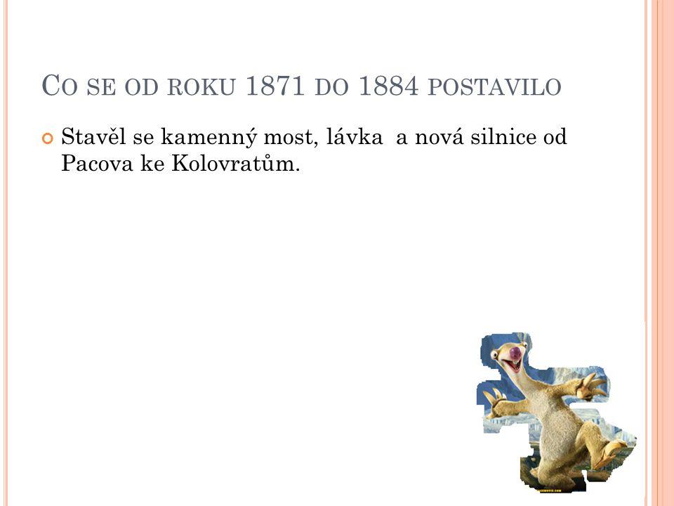 C O SE OD ROKU 1871 DO 1884 POSTAVILO Stavěl se kamenný most, lávka a nová silnice od Pacova ke Kolovratům.