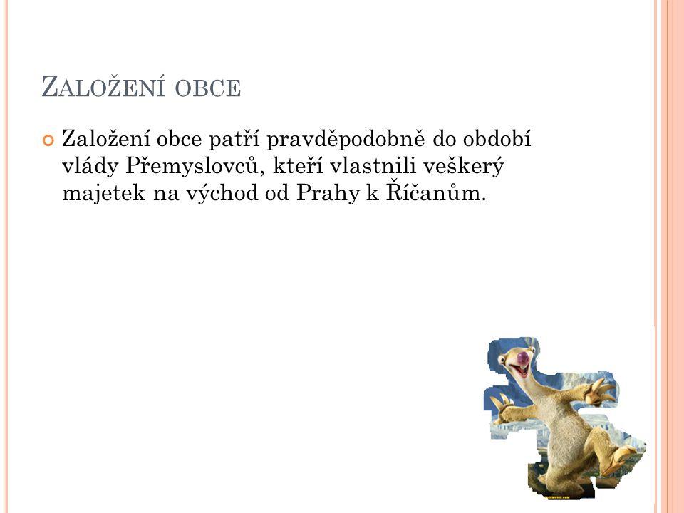 Z ALOŽENÍ OBCE Založení obce patří pravděpodobně do období vlády Přemyslovců, kteří vlastnili veškerý majetek na východ od Prahy k Říčanům.