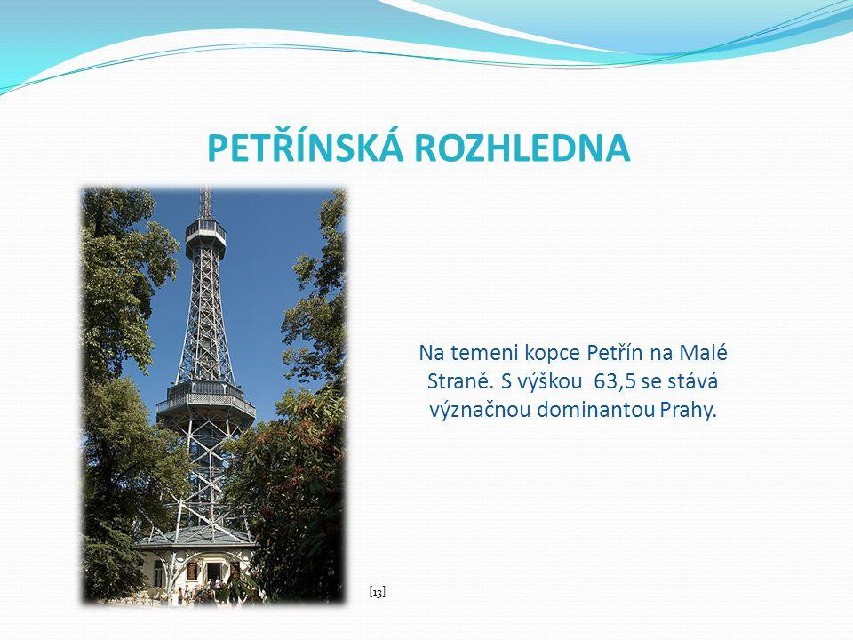 PETŘÍNSKÁ ROZHLEDNA Na temeni kopce Petřín na Malé Straně. S výškou 63,5 se stává význačnou dominantou Prahy. [13]