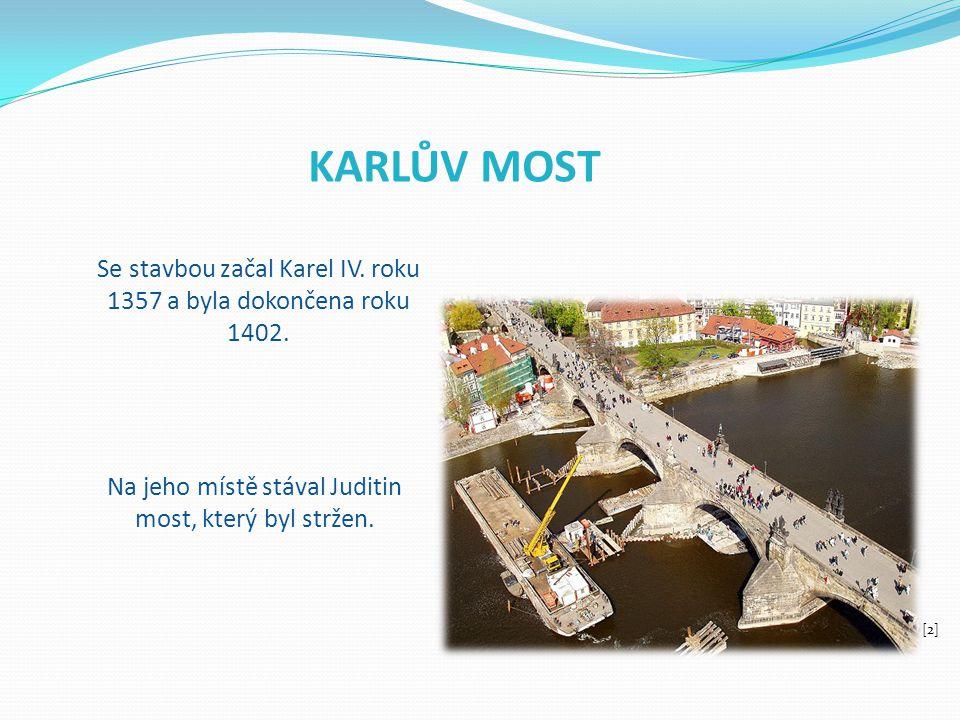 KARLŮV MOST Se stavbou začal Karel IV. roku 1357 a byla dokončena roku 1402. Na jeho místě stával Juditin most, který byl stržen. [2]