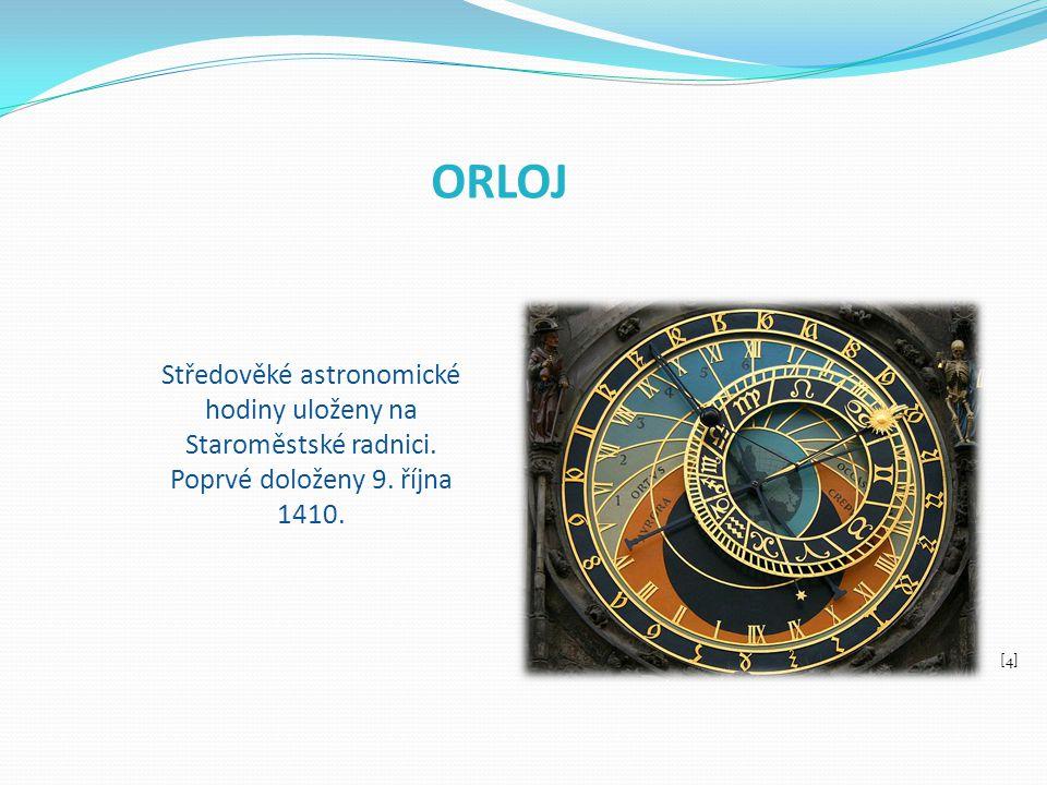 ORLOJ Středověké astronomické hodiny uloženy na Staroměstské radnici. Poprvé doloženy 9. října 1410. [4]