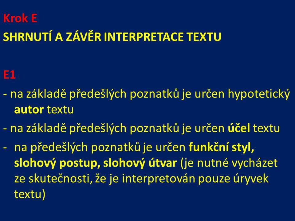 Krok E SHRNUTÍ A ZÁVĚR INTERPRETACE TEXTU E1 - na základě předešlých poznatků je určen hypotetický autor textu - na základě předešlých poznatků je určen účel textu -na předešlých poznatků je určen funkční styl, slohový postup, slohový útvar (je nutné vycházet ze skutečnosti, že je interpretován pouze úryvek textu)