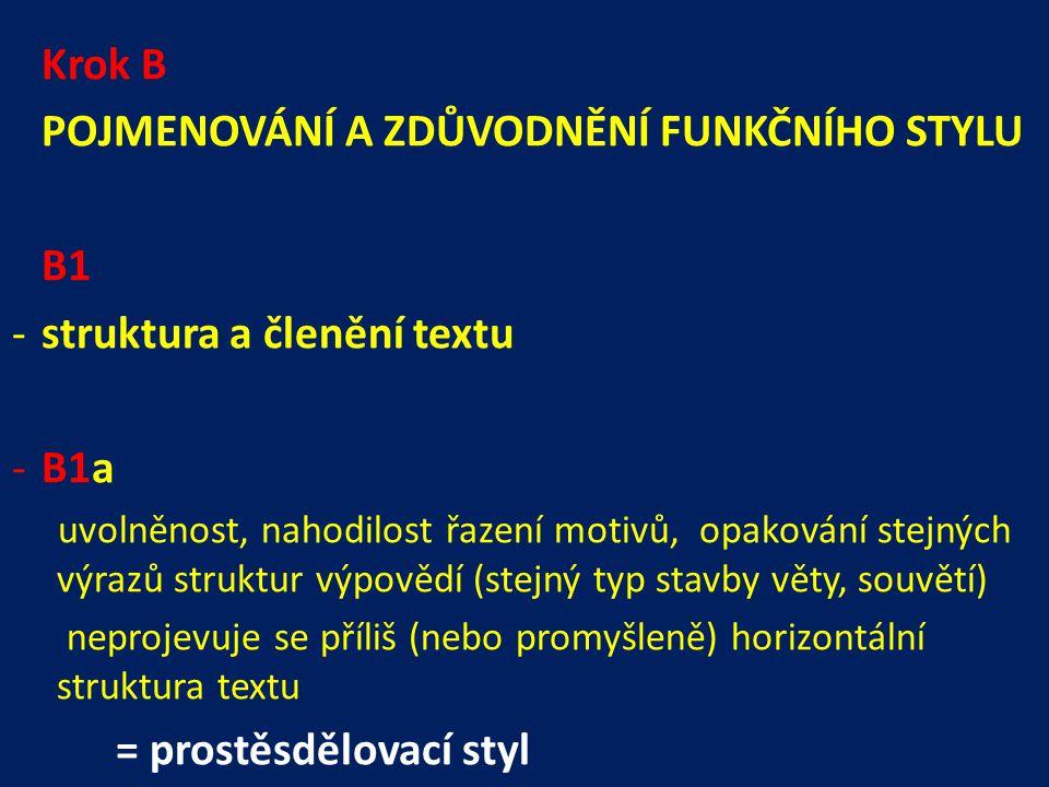 Krok B POJMENOVÁNÍ A ZDŮVODNĚNÍ FUNKČNÍHO STYLU B1 -struktura a členění textu -B1a uvolněnost, nahodilost řazení motivů, opakování stejných výrazů struktur výpovědí (stejný typ stavby věty, souvětí) neprojevuje se příliš (nebo promyšleně) horizontální struktura textu = prostěsdělovací styl