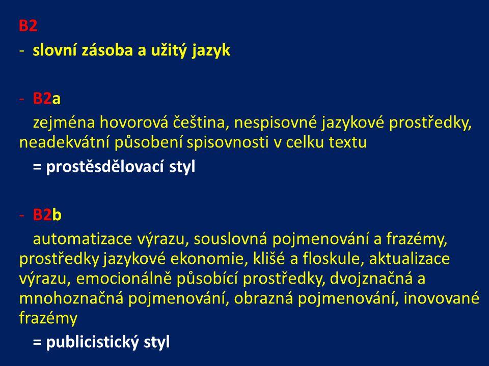 B2 -slovní zásoba a užitý jazyk -B2a zejména hovorová čeština, nespisovné jazykové prostředky, neadekvátní působení spisovnosti v celku textu = prostěsdělovací styl -B2b automatizace výrazu, souslovná pojmenování a frazémy, prostředky jazykové ekonomie, klišé a floskule, aktualizace výrazu, emocionálně působící prostředky, dvojznačná a mnohoznačná pojmenování, obrazná pojmenování, inovované frazémy = publicistický styl