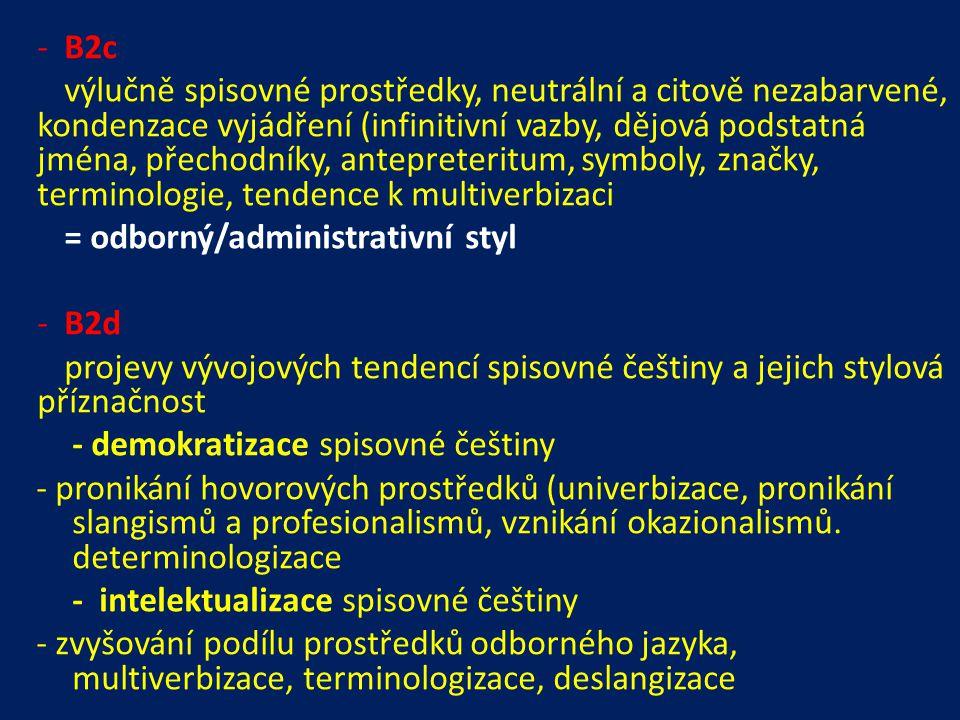 -B2c výlučně spisovné prostředky, neutrální a citově nezabarvené, kondenzace vyjádření (infinitivní vazby, dějová podstatná jména, přechodníky, antepreteritum, symboly, značky, terminologie, tendence k multiverbizaci = odborný/administrativní styl -B2d projevy vývojových tendencí spisovné češtiny a jejich stylová příznačnost - demokratizace spisovné češtiny - pronikání hovorových prostředků (univerbizace, pronikání slangismů a profesionalismů, vznikání okazionalismů.