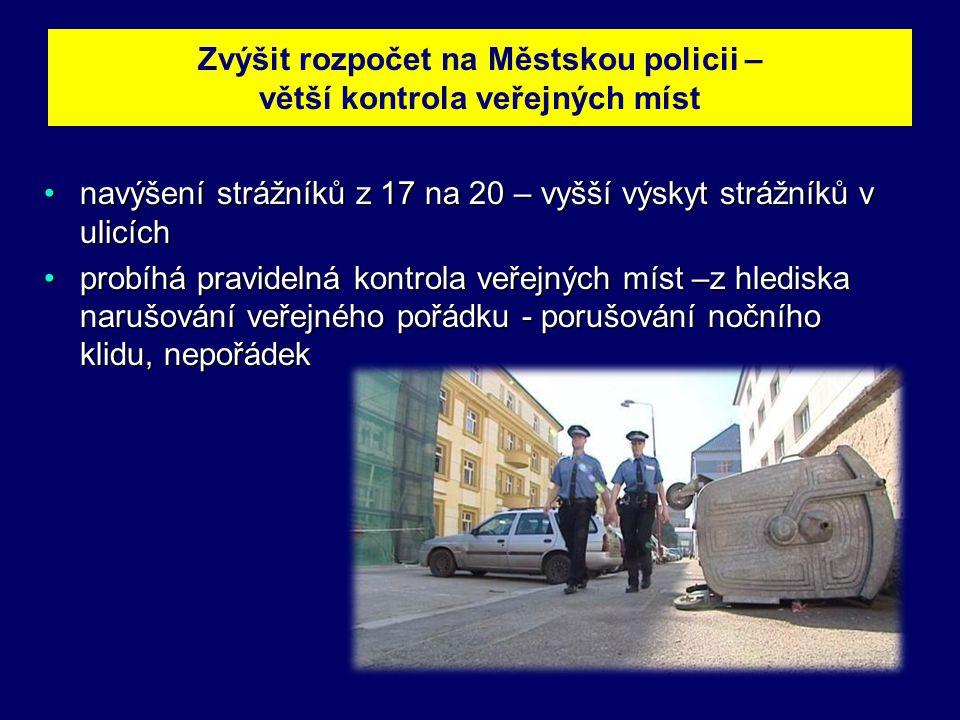 Zvýšit rozpočet na Městskou policii – větší kontrola veřejných míst •navýšení strážníků z 17 na 20 – vyšší výskyt strážníků v ulicích •probíhá pravidelná kontrola veřejných míst –z hlediska narušování veřejného pořádku - porušování nočního klidu, nepořádek