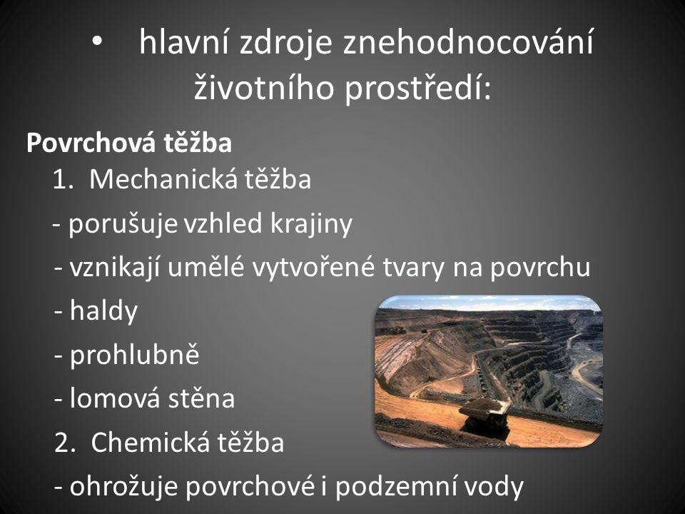 • hlavní zdroje znehodnocování životního prostředí: Povrchová těžba 1. Mechanická těžba - porušuje vzhled krajiny - vznikají umělé vytvořené tvary na