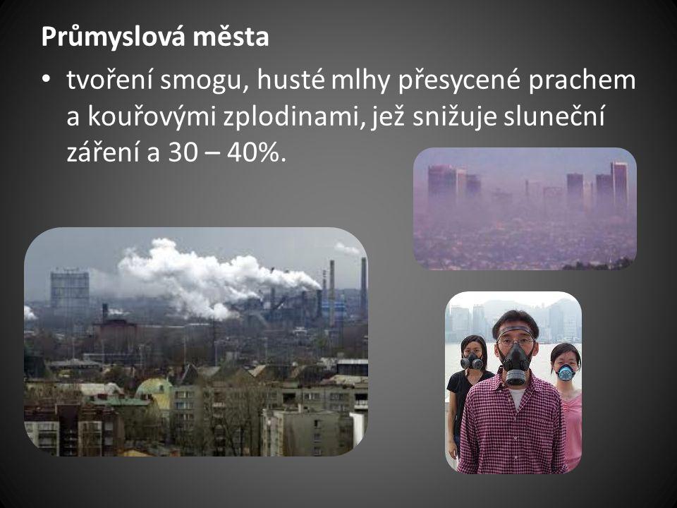 Průmyslová města • tvoření smogu, husté mlhy přesycené prachem a kouřovými zplodinami, jež snižuje sluneční záření a 30 – 40%.